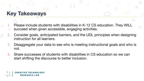 Four key takeaways from Maya Israel's research seminar: 1, include students with disabilities in K-12 CS education. They will succeed when given accessible, engaging activities. 2, consider goals, anticipated barriers, and the UDL principles when designing instructions for all learners. 3, disaggregate your data to see who is meeting instructional goals and who is not. 4, share successes of students with disabilities in CS education so we can start shifting the discourse to better inclusion.